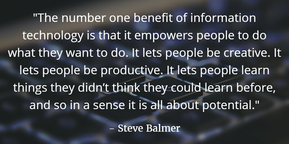 """""""The number one benefit of information technology is that it empowers people to do what they want to do. It lets people be creative. It lets people be productive. It lets people learn things they didn't think they could learn before, and so in a sense it is all about potential."""" - Steve Balmer"""